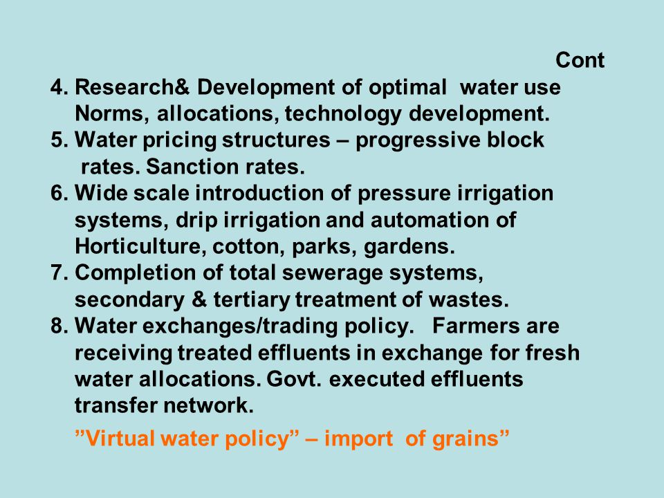 Cont 4. Research& Development of optimal water use Norms, allocations, technology development. 5. Water pricing structures – progressive block rates.