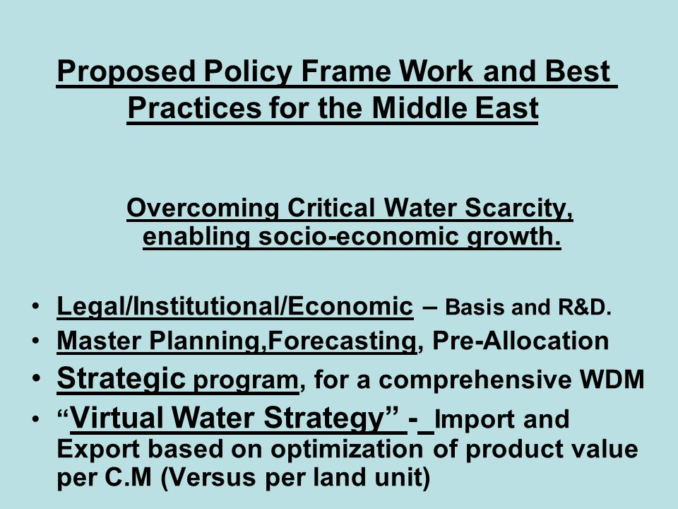 Proposed Policy Frame Work and Best Practices for the Middle East Overcoming Critical Water Scarcity, enabling socio-economic growth. Legal/Institutio