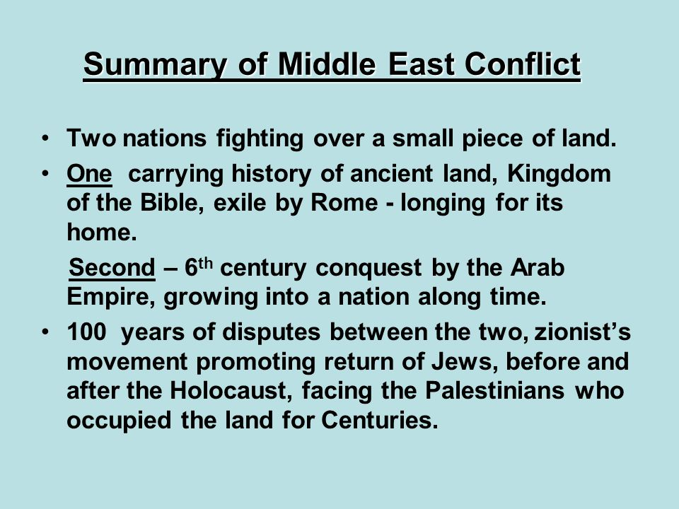 Summary of Middle East Conflict Two nations fighting over a small piece of land. One carrying history of ancient land, Kingdom of the Bible, exile by