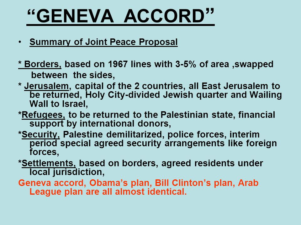 """""""GENEVA ACCORD """" Summary of Joint Peace Proposal * Borders, based on 1967 lines with 3-5% of area,swapped between the sides, * Jerusalem, capital of t"""