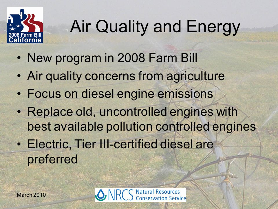 Air Quality and Energy New program in 2008 Farm Bill Air quality concerns from agriculture Focus on diesel engine emissions Replace old, uncontrolled engines with best available pollution controlled engines Electric, Tier III-certified diesel are preferred March 2010