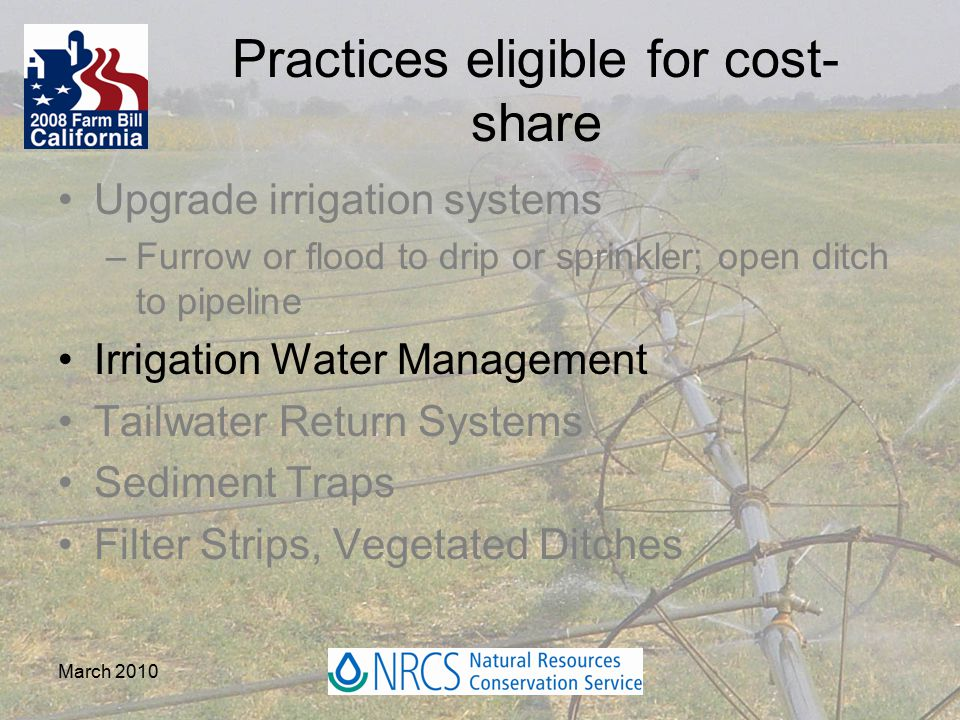 March 2010 Practices eligible for cost- share Upgrade irrigation systems –Furrow or flood to drip or sprinkler; open ditch to pipeline Irrigation Water Management Tailwater Return Systems Sediment Traps Filter Strips, Vegetated Ditches