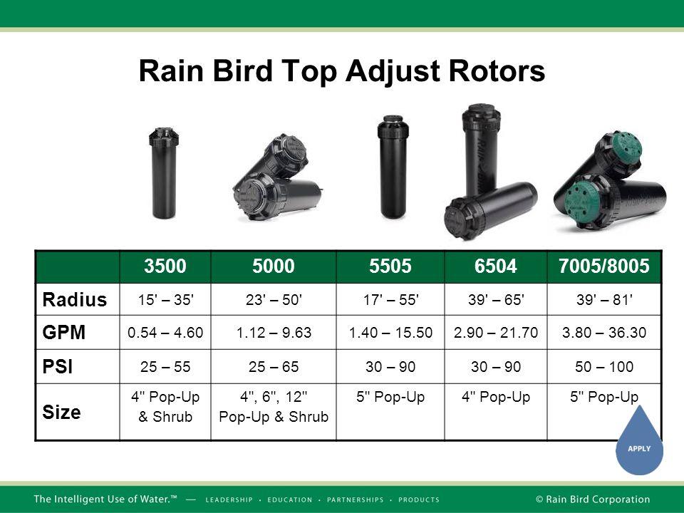 35005000550565047005/8005 Radius 15 – 35 23 – 50 17 – 55 39 – 65 39 – 81 GPM 0.54 – 4.601.12 – 9.631.40 – 15.502.90 – 21.703.80 – 36.30 PSI 25 – 5525 – 6530 – 90 50 – 100 Size 4 Pop-Up & Shrub 4 , 6 , 12 Pop-Up & Shrub 5 Pop-Up4 Pop-Up5 Pop-Up Rain Bird Top Adjust Rotors