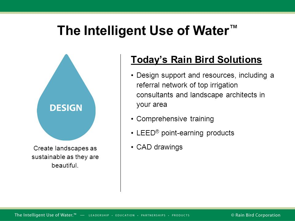 The Intelligent Use of Water ™ Today's Rain Bird Solutions Design support and resources, including a referral network of top irrigation consultants an