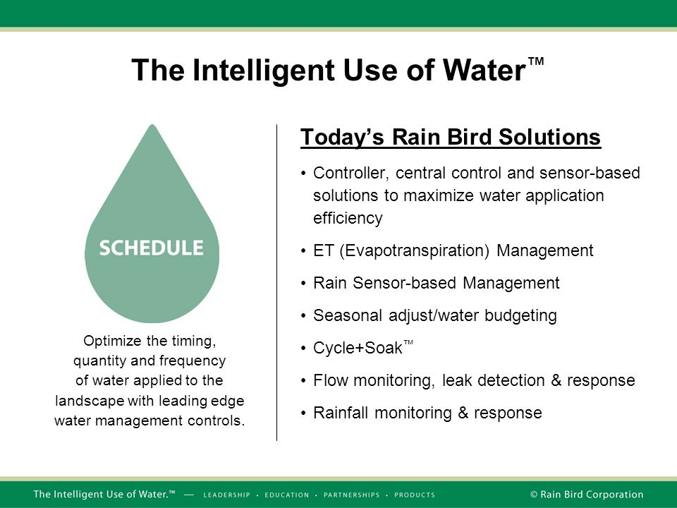 The Intelligent Use of Water ™ Today's Rain Bird Solutions Controller, central control and sensor-based solutions to maximize water application effici