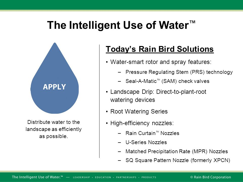 The Intelligent Use of Water ™ Today's Rain Bird Solutions Water-smart rotor and spray features: –Pressure Regulating Stem (PRS) technology –Seal-A-Ma