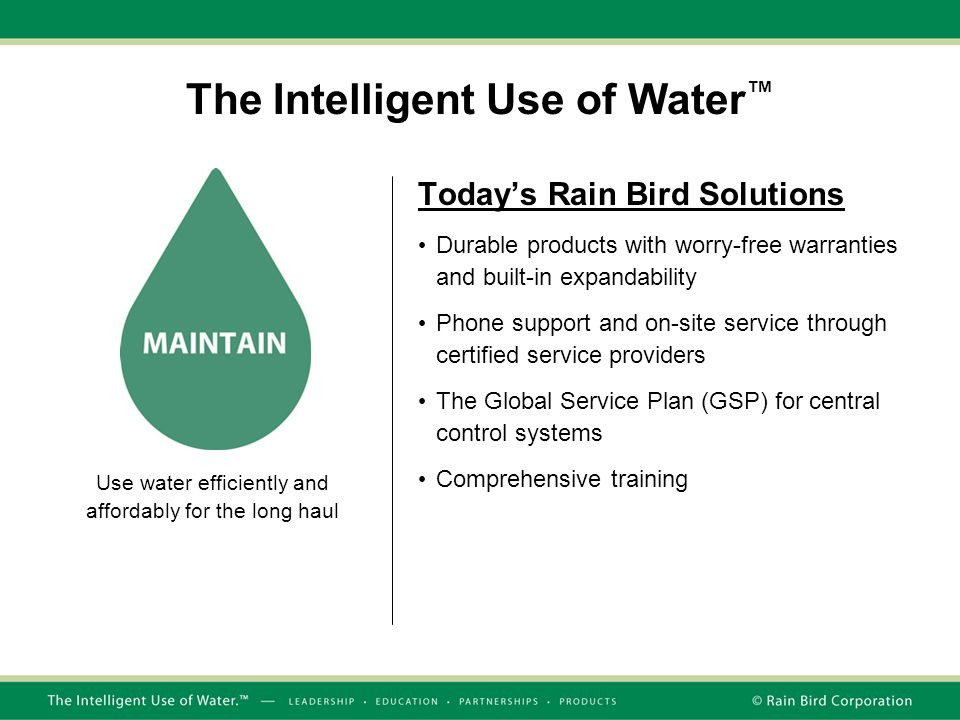 The Intelligent Use of Water ™ Today's Rain Bird Solutions Durable products with worry-free warranties and built-in expandability Phone support and on