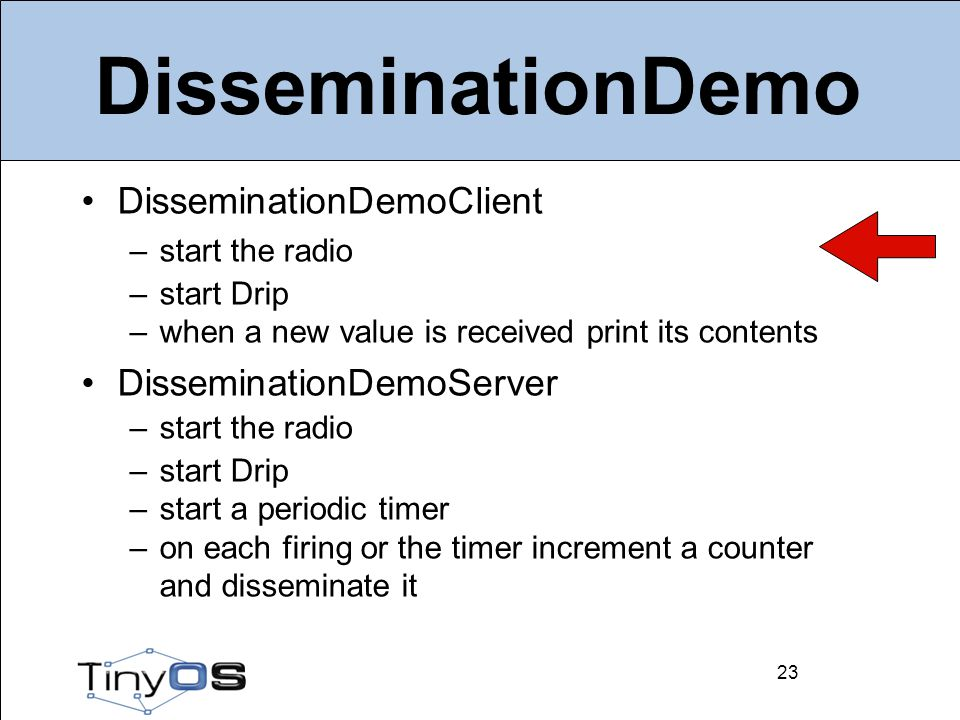 23 DisseminationDemo DisseminationDemoClient –start the radio –start Drip –when a new value is received print its contents DisseminationDemoServer –start the radio –start Drip –start a periodic timer –on each firing or the timer increment a counter and disseminate it 23
