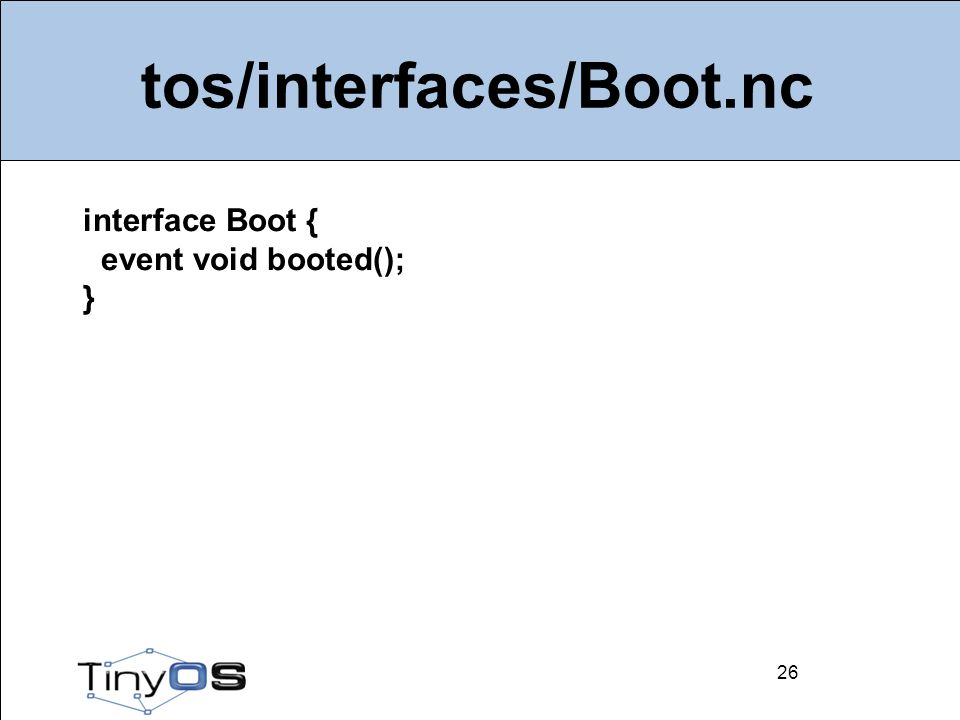 26 tos/interfaces/Boot.nc 26 interface Boot { event void booted(); }