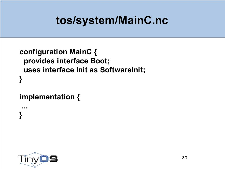30 tos/system/MainC.nc 30 configuration MainC { provides interface Boot; uses interface Init as SoftwareInit; } implementation {...