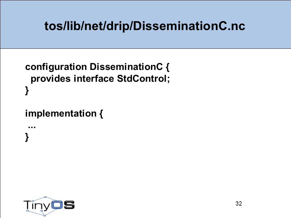32 tos/lib/net/drip/DisseminationC.nc 32 configuration DisseminationC { provides interface StdControl; } implementation {...