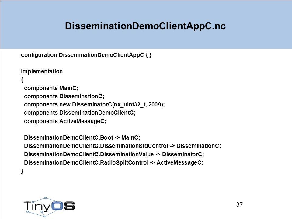 37 DisseminationDemoClientAppC.nc configuration DisseminationDemoClientAppC { } implementation { components MainC; components DisseminationC; components new DisseminatorC(nx_uint32_t, 2009); components DisseminationDemoClientC; components ActiveMessageC; DisseminationDemoClientC.Boot -> MainC; DisseminationDemoClientC.DisseminationStdControl -> DisseminationC; DisseminationDemoClientC.DisseminationValue -> DisseminatorC; DisseminationDemoClientC.RadioSplitControl -> ActiveMessageC; } 37