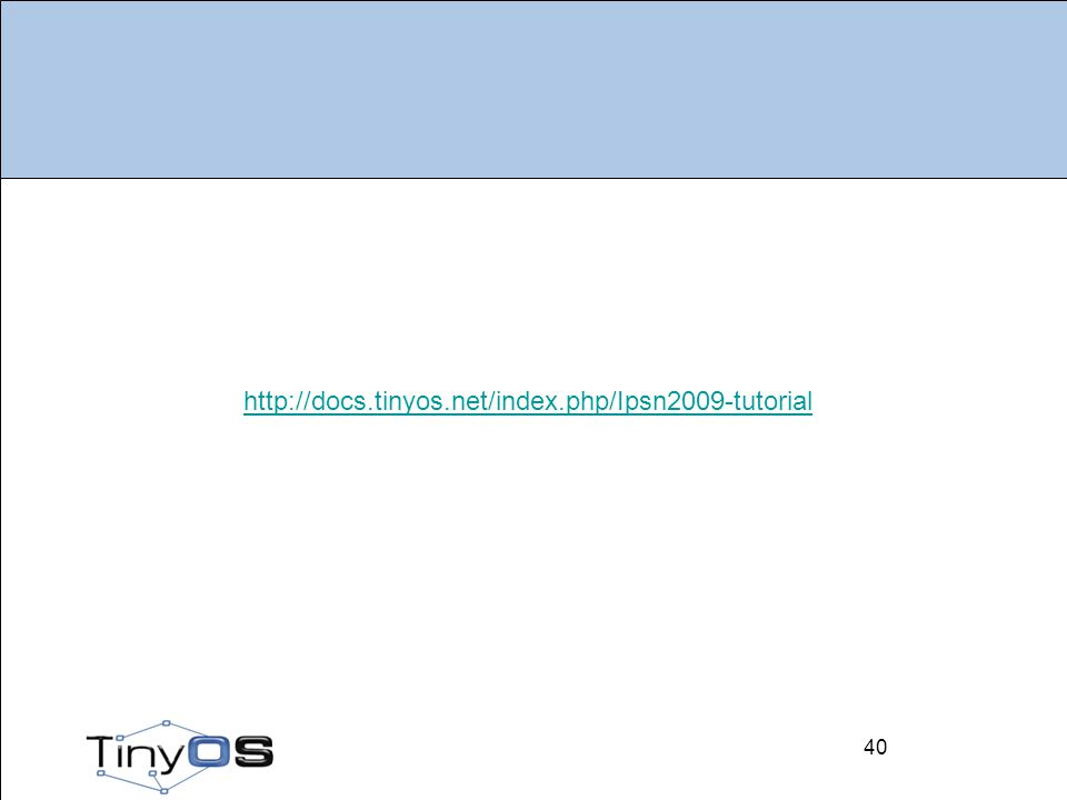 40 http://docs.tinyos.net/index.php/Ipsn2009-tutorial 40