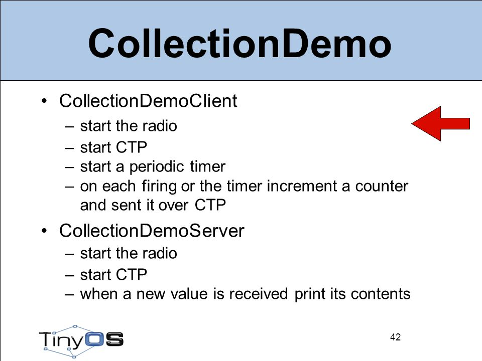 42 CollectionDemo CollectionDemoClient –start the radio –start CTP –start a periodic timer –on each firing or the timer increment a counter and sent it over CTP CollectionDemoServer –start the radio –start CTP –when a new value is received print its contents 42