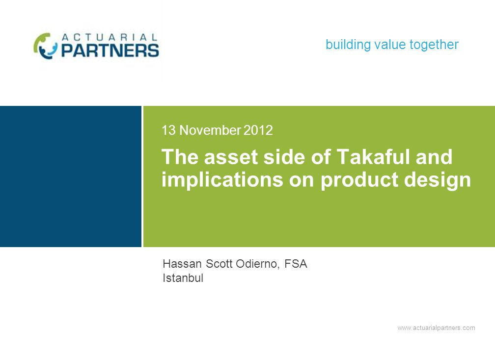 www.actuarialpartners.com building value together The asset side of Takaful and implications on product design 13 November 2012 Hassan Scott Odierno, FSA Istanbul