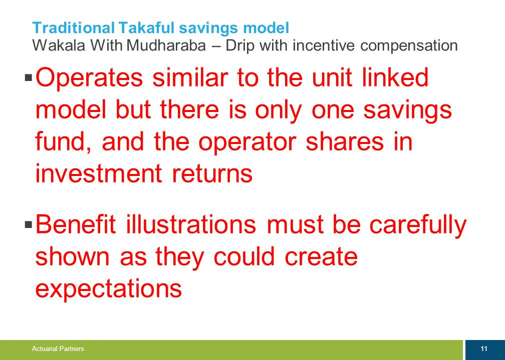 11 Actuarial Partners Traditional Takaful savings model Wakala With Mudharaba – Drip with incentive compensation  Operates similar to the unit linked model but there is only one savings fund, and the operator shares in investment returns  Benefit illustrations must be carefully shown as they could create expectations