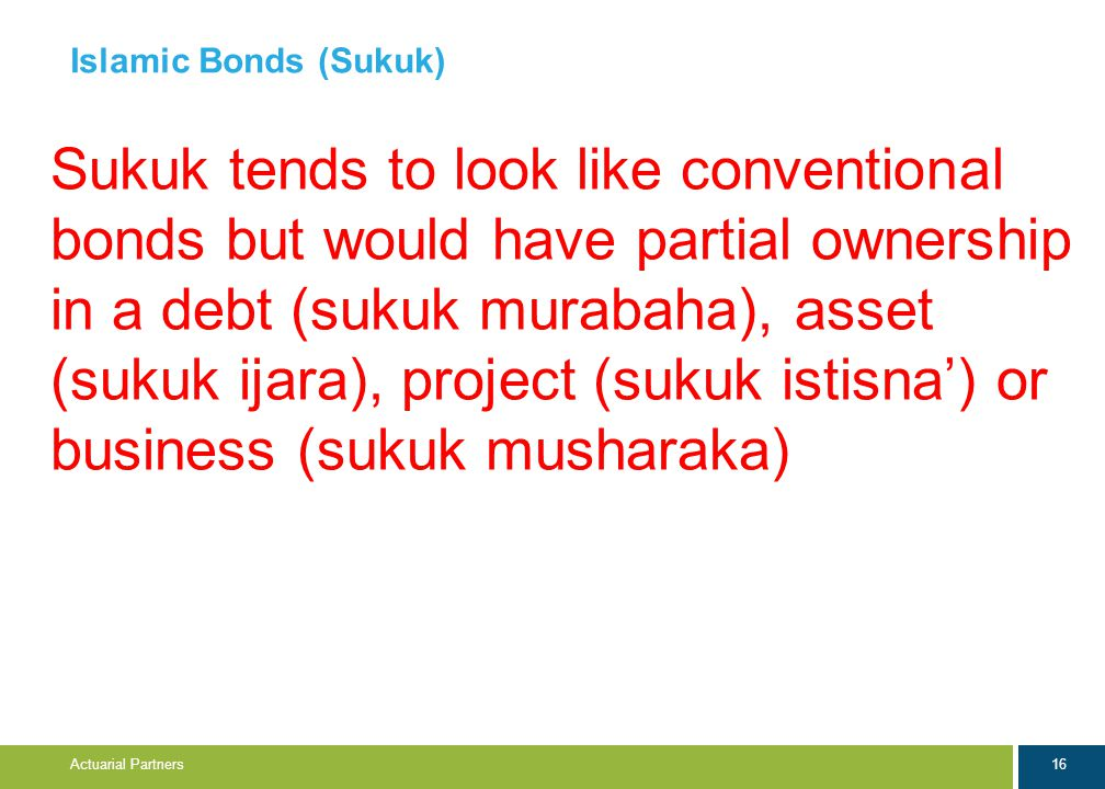 16 Actuarial Partners Islamic Bonds (Sukuk) Sukuk tends to look like conventional bonds but would have partial ownership in a debt (sukuk murabaha), asset (sukuk ijara), project (sukuk istisna') or business (sukuk musharaka)
