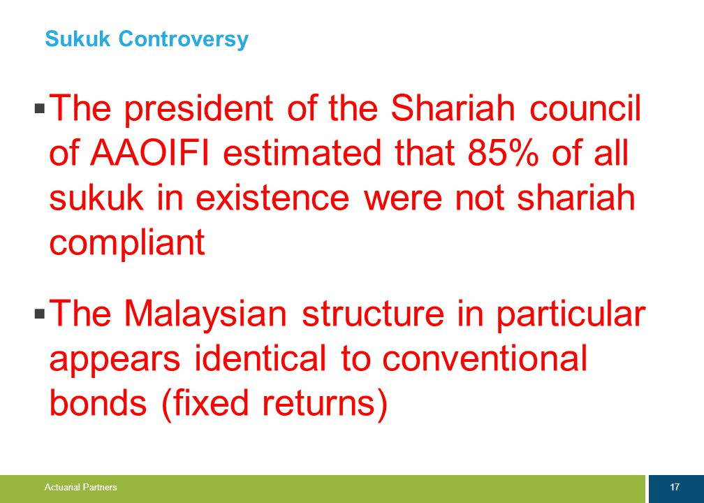 17 Actuarial Partners Sukuk Controversy  The president of the Shariah council of AAOIFI estimated that 85% of all sukuk in existence were not shariah compliant  The Malaysian structure in particular appears identical to conventional bonds (fixed returns)