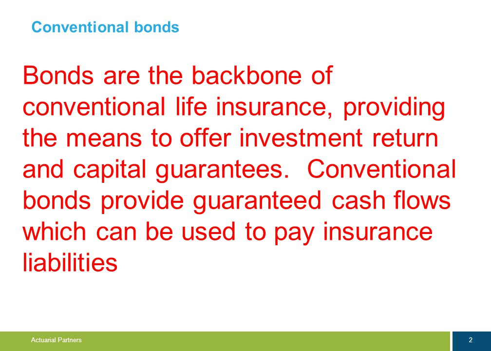 2 Actuarial Partners Conventional bonds Bonds are the backbone of conventional life insurance, providing the means to offer investment return and capital guarantees.