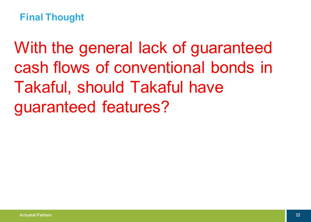 22 Actuarial Partners Final Thought With the general lack of guaranteed cash flows of conventional bonds in Takaful, should Takaful have guaranteed features