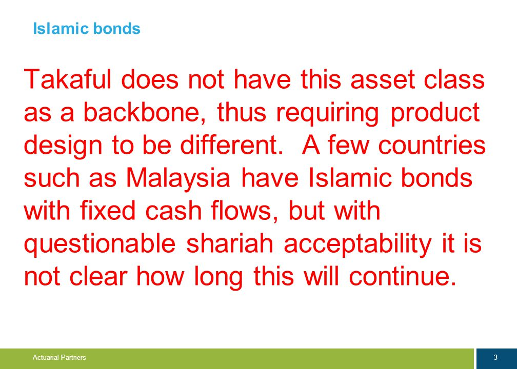 3 Actuarial Partners Islamic bonds Takaful does not have this asset class as a backbone, thus requiring product design to be different. A few countrie