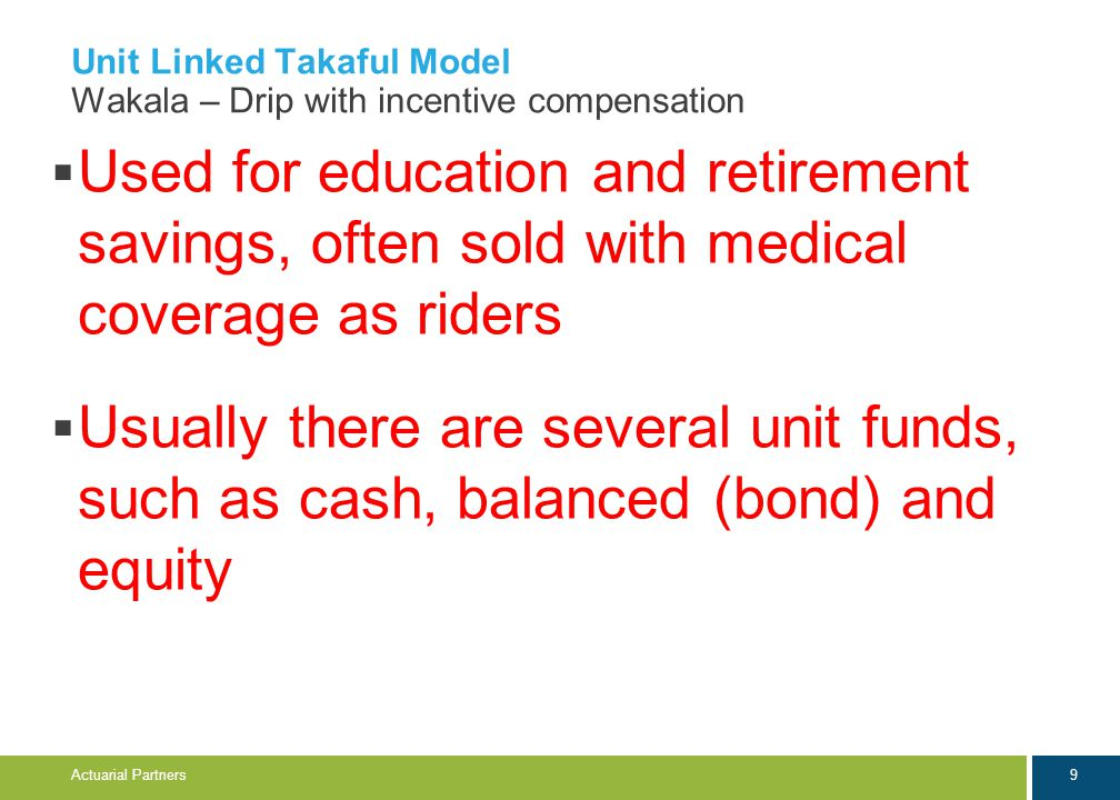 9 Actuarial Partners Unit Linked Takaful Model Wakala – Drip with incentive compensation  Used for education and retirement savings, often sold with medical coverage as riders  Usually there are several unit funds, such as cash, balanced (bond) and equity