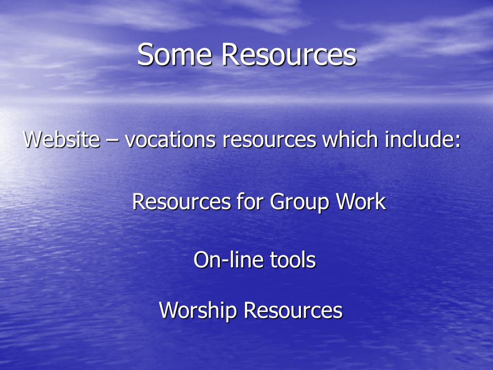 Some Resources Website – vocations resources which include: Resources for Group Work On-line tools Worship Resources