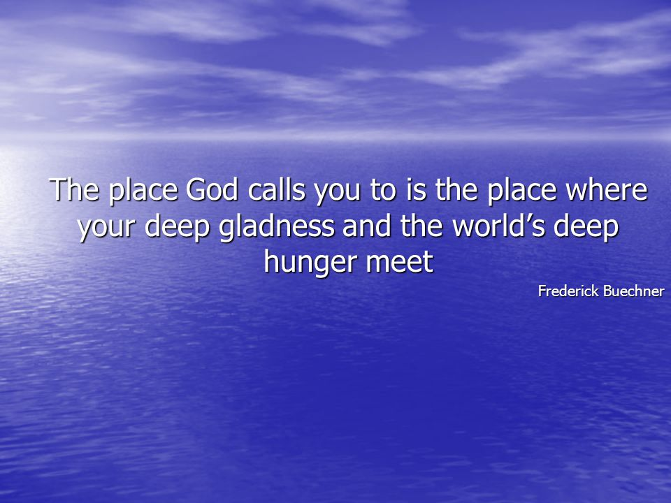The place God calls you to is the place where your deep gladness and the world's deep hunger meet Frederick Buechner