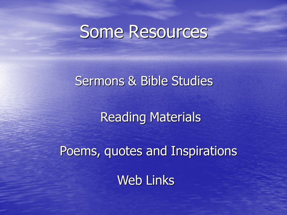 Some Resources Sermons & Bible Studies Reading Materials Poems, quotes and Inspirations Web Links