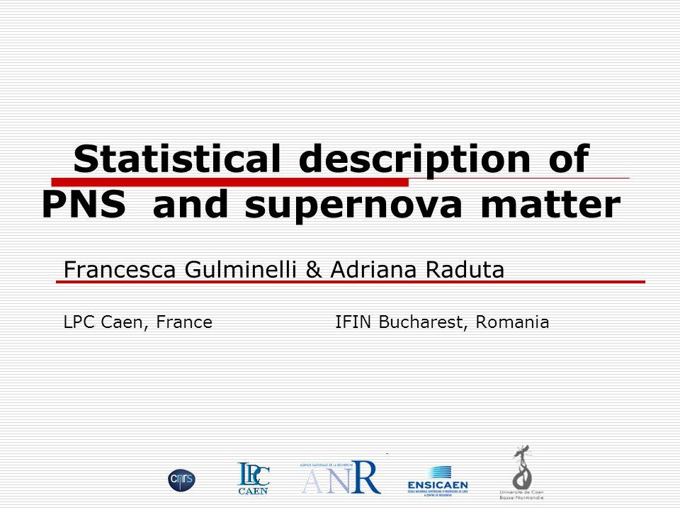 Francesca Gulminelli & Adriana Raduta LPC Caen, FranceIFIN Bucharest, Romania Statistical description of PNS and supernova matter