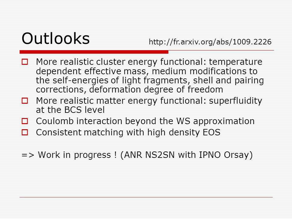 Outlooks  More realistic cluster energy functional: temperature dependent effective mass, medium modifications to the self-energies of light fragments, shell and pairing corrections, deformation degree of freedom  More realistic matter energy functional: superfluidity at the BCS level  Coulomb interaction beyond the WS approximation  Consistent matching with high density EOS => Work in progress .