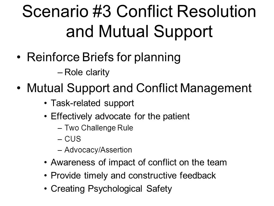 Scenario #3 Conflict Resolution and Mutual Support Reinforce Briefs for planning –Role clarity Mutual Support and Conflict Management Task-related support Effectively advocate for the patient –Two Challenge Rule –CUS –Advocacy/Assertion Awareness of impact of conflict on the team Provide timely and constructive feedback Creating Psychological Safety