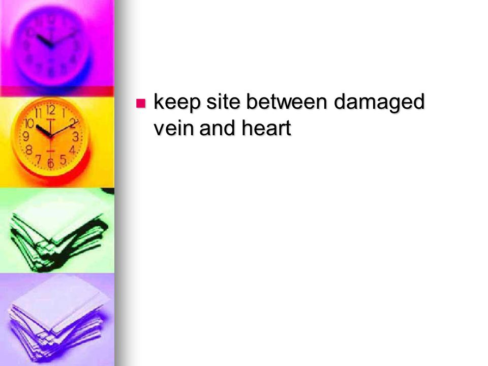 keep site between damaged vein and heart keep site between damaged vein and heart