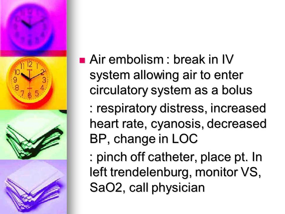 Air embolism : break in IV system allowing air to enter circulatory system as a bolus Air embolism : break in IV system allowing air to enter circulat