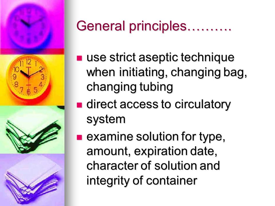 General principles………. use strict aseptic technique when initiating, changing bag, changing tubing use strict aseptic technique when initiating, chang