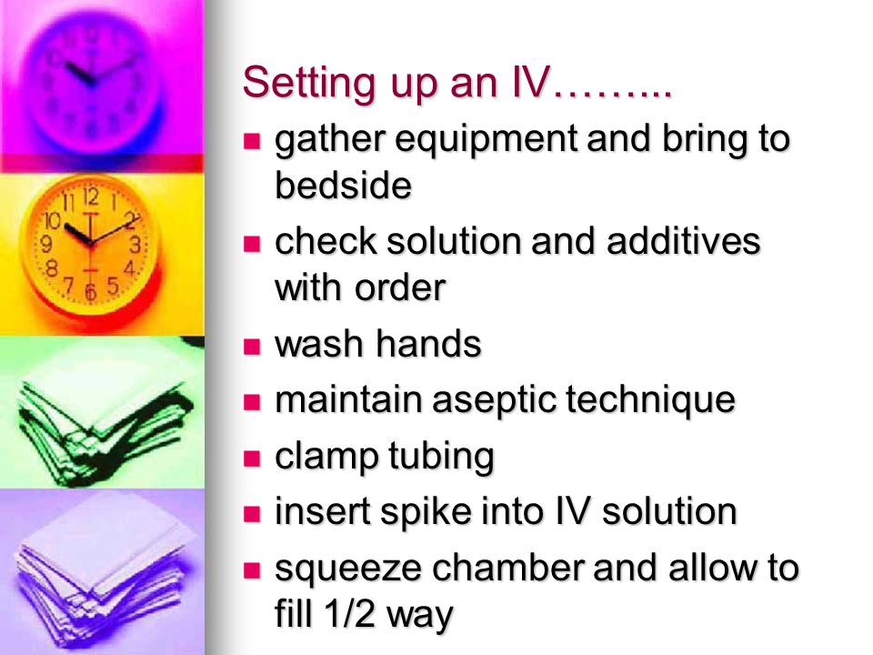 Setting up an IV……... gather equipment and bring to bedside gather equipment and bring to bedside check solution and additives with order check soluti