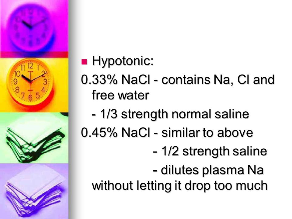Hypotonic: Hypotonic: 0.33% NaCl - contains Na, Cl and free water - 1/3 strength normal saline - 1/3 strength normal saline 0.45% NaCl - similar to ab