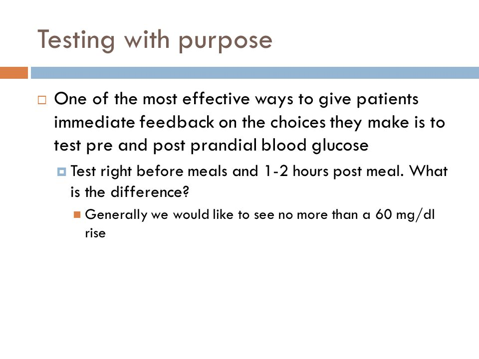 Testing with purpose  One of the most effective ways to give patients immediate feedback on the choices they make is to test pre and post prandial blood glucose  Test right before meals and 1-2 hours post meal.
