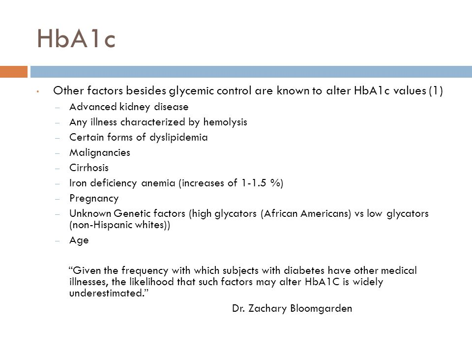 HbA1c Other factors besides glycemic control are known to alter HbA1c values (1) – Advanced kidney disease – Any illness characterized by hemolysis – Certain forms of dyslipidemia – Malignancies – Cirrhosis – Iron deficiency anemia (increases of 1-1.5 %) – Pregnancy – Unknown Genetic factors (high glycators (African Americans) vs low glycators (non-Hispanic whites)) – Age Given the frequency with which subjects with diabetes have other medical illnesses, the likelihood that such factors may alter HbA1C is widely underestimated. Dr.