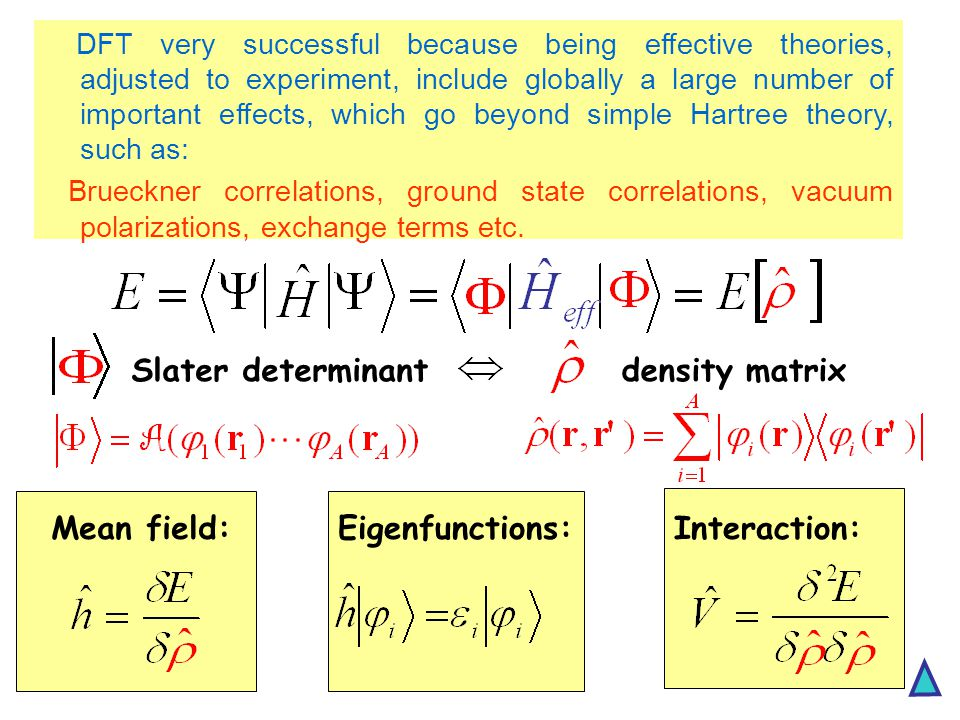 Slater determinantdensity matrix Mean field:Eigenfunctions:Interaction: DFT very successful because being effective theories, adjusted to experiment, include globally a large number of important effects, which go beyond simple Hartree theory, such as: Brueckner correlations, ground state correlations, vacuum polarizations, exchange terms etc.