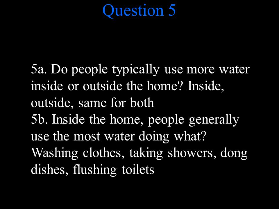 Question 5 5a. Do people typically use more water inside or outside the home.
