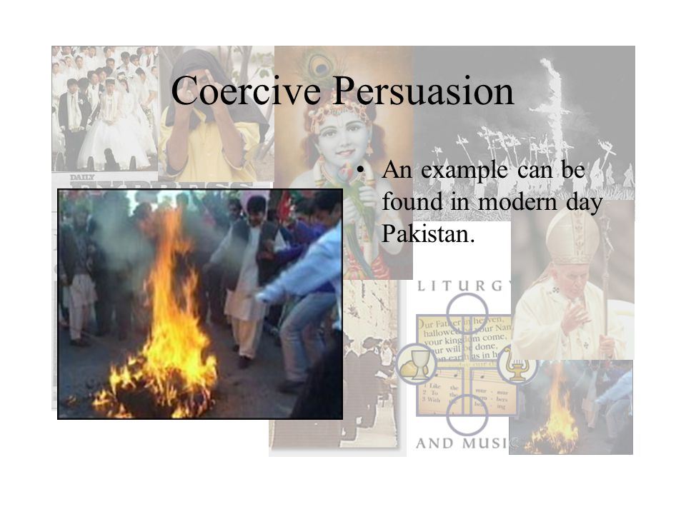 Coercive Persuasion An example can be found in modern day Pakistan.