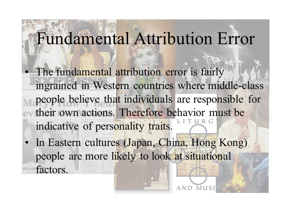 Fundamental Attribution Error The fundamental attribution error is fairly ingrained in Western countries where middle-class people believe that individuals are responsible for their own actions.