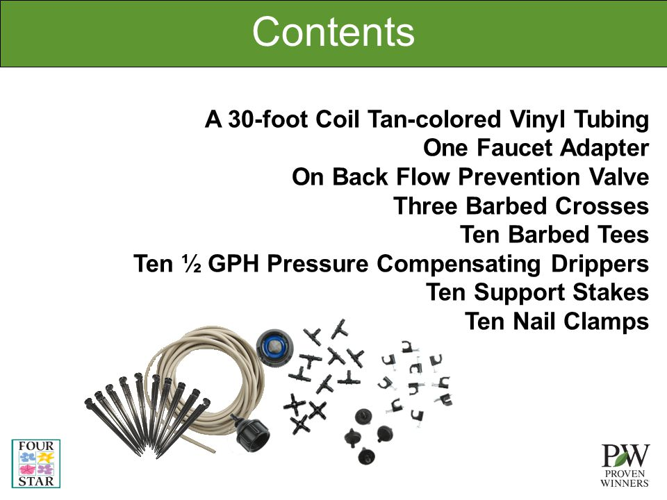 Contents A 30-foot Coil Tan-colored Vinyl Tubing One Faucet Adapter On Back Flow Prevention Valve Three Barbed Crosses Ten Barbed Tees Ten ½ GPH Pressure Compensating Drippers Ten Support Stakes Ten Nail Clamps