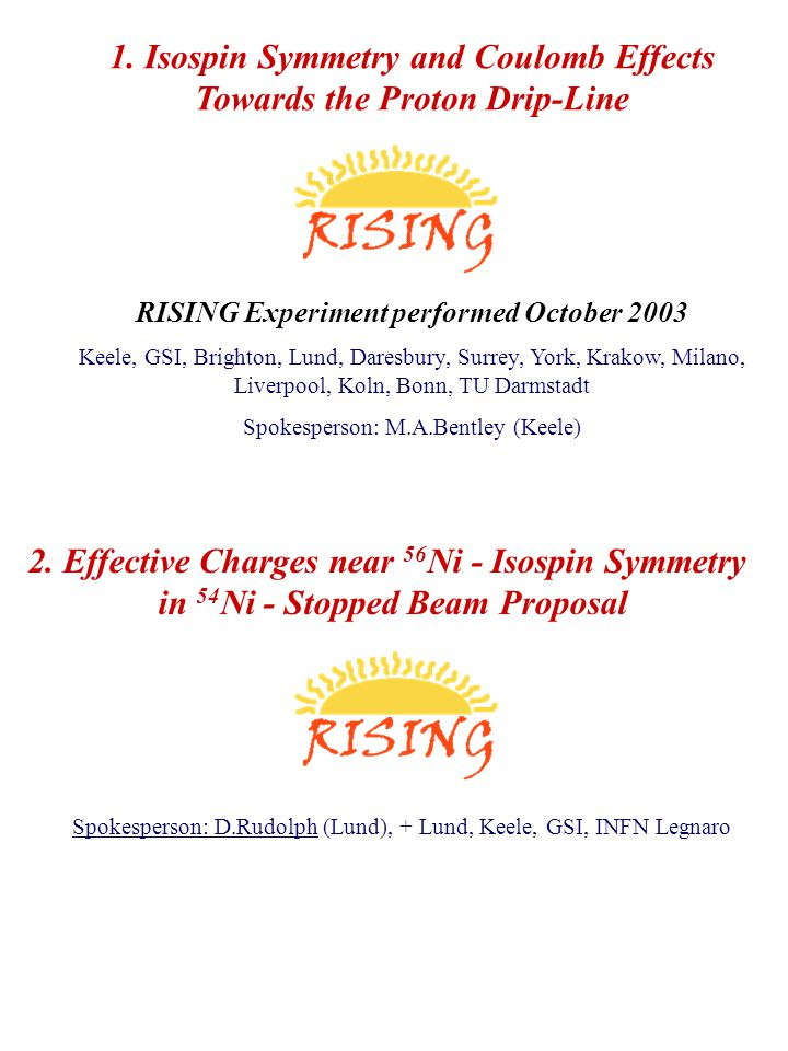 1. Isospin Symmetry and Coulomb Effects Towards the Proton Drip-Line RISING Experiment performed October 2003 Keele, GSI, Brighton, Lund, Daresbury, S