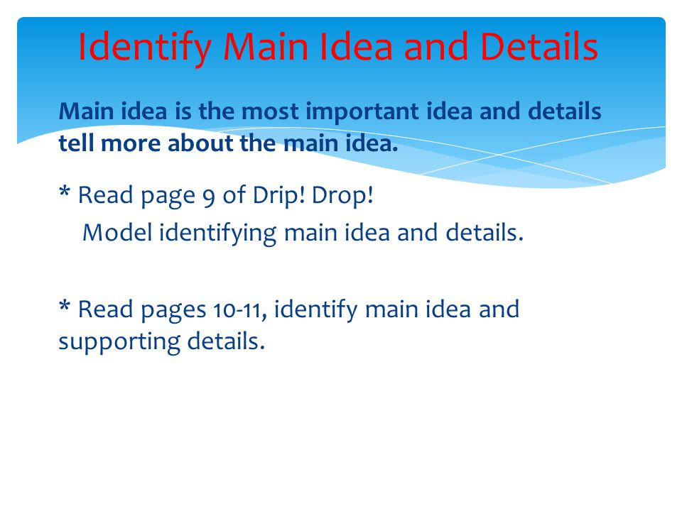Main idea is the most important idea and details tell more about the main idea. * Read page 9 of Drip! Drop! Model identifying main idea and details.