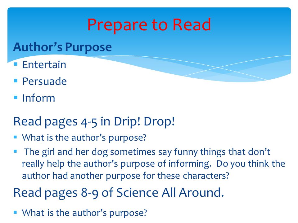 Author's Purpose  Entertain  Persuade  Inform Read pages 4-5 in Drip! Drop!  What is the author's purpose?  The girl and her dog sometimes say fu