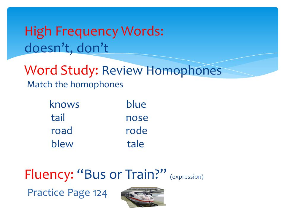 "High Frequency Words: doesn't, don't Word Study: Review Homophones Match the homophones knows blue tail nose road rode blew tale Fluency: ""Bus or Trai"
