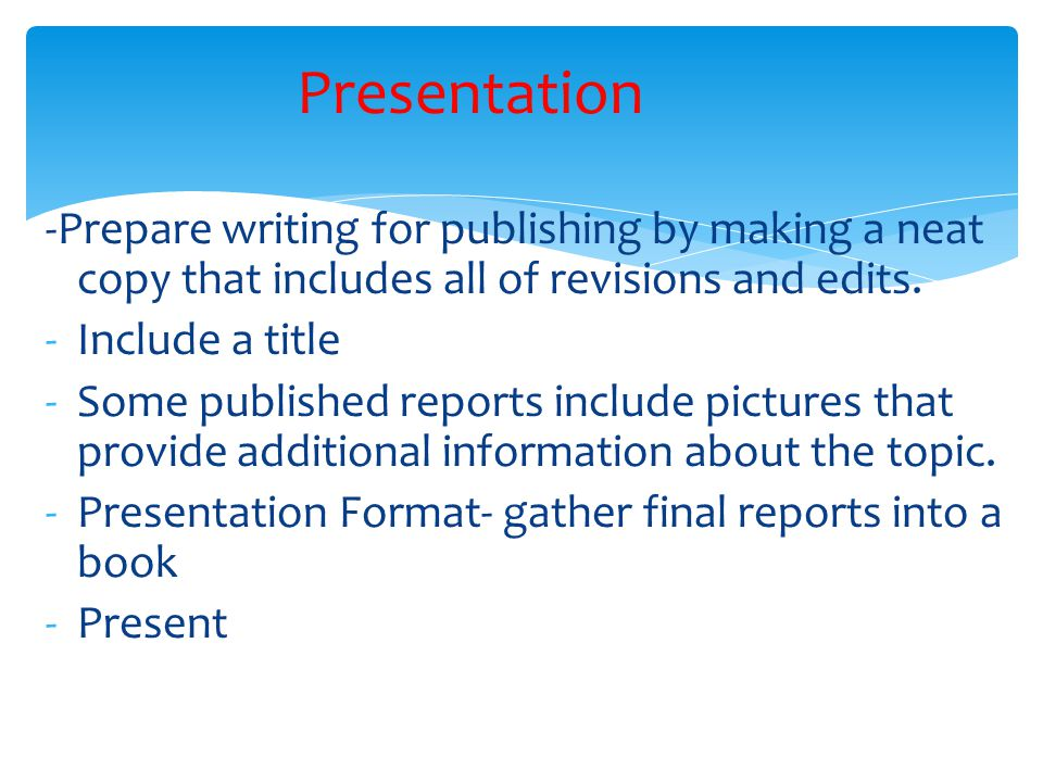-Prepare writing for publishing by making a neat copy that includes all of revisions and edits. -Include a title -Some published reports include pictu
