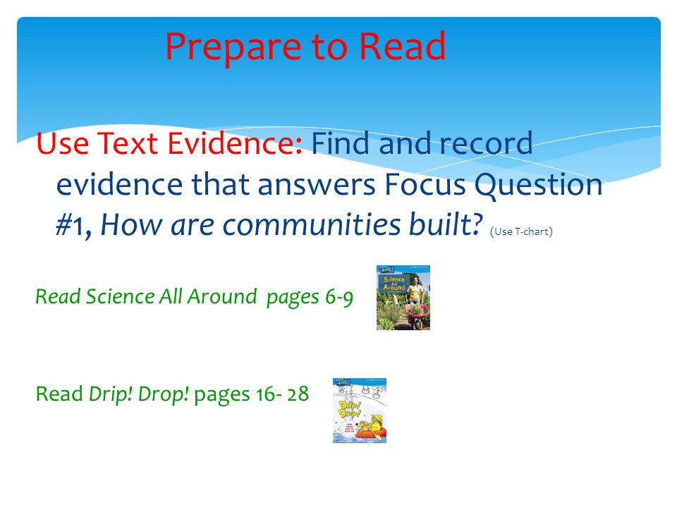 Use Text Evidence: Find and record evidence that answers Focus Question #1, How are communities built? (Use T-chart) Read Science All Around pages 6-9